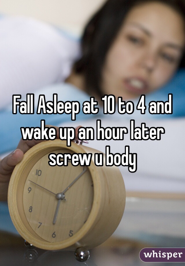 Fall Asleep at 10 to 4 and wake up an hour later screw u body