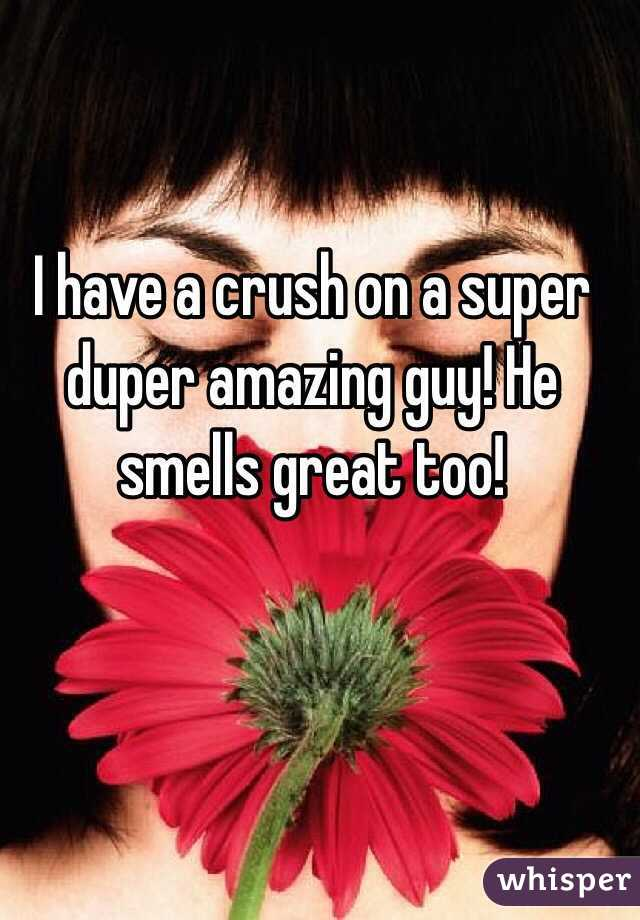 I have a crush on a super duper amazing guy! He smells great too!