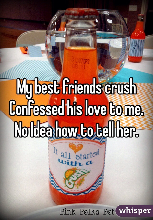My best friends crush  Confessed his love to me. No Idea how to tell her.