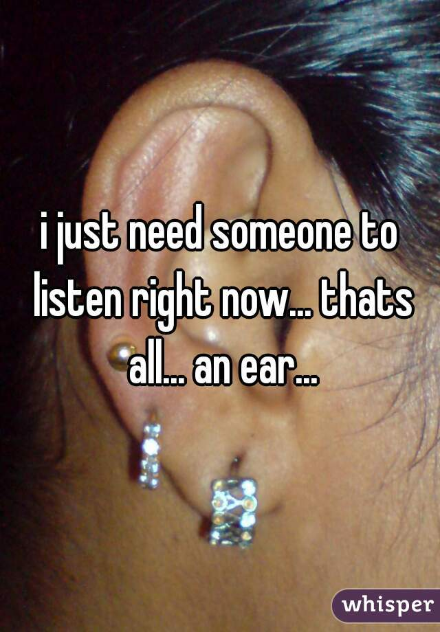 i just need someone to listen right now... thats all... an ear...