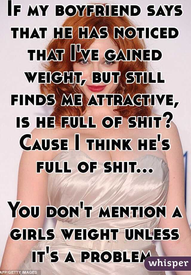 If my boyfriend says that he has noticed that I've gained weight, but still finds me attractive, is he full of shit? Cause I think he's full of shit...  You don't mention a girls weight unless it's a problem.
