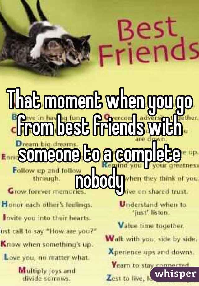 That moment when you go from best friends with someone to a complete nobody