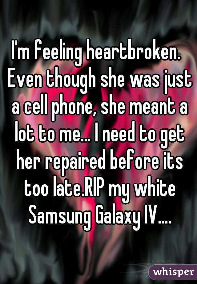 I'm feeling heartbroken.  Even though she was just a cell phone, she meant a lot to me... I need to get her repaired before its too late.RIP my white Samsung Galaxy IV....