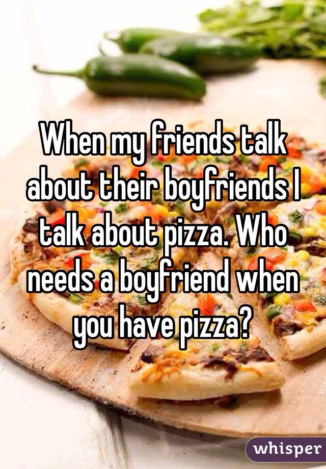 When my friends talk about their boyfriends I talk about pizza. Who needs a boyfriend when you have pizza?