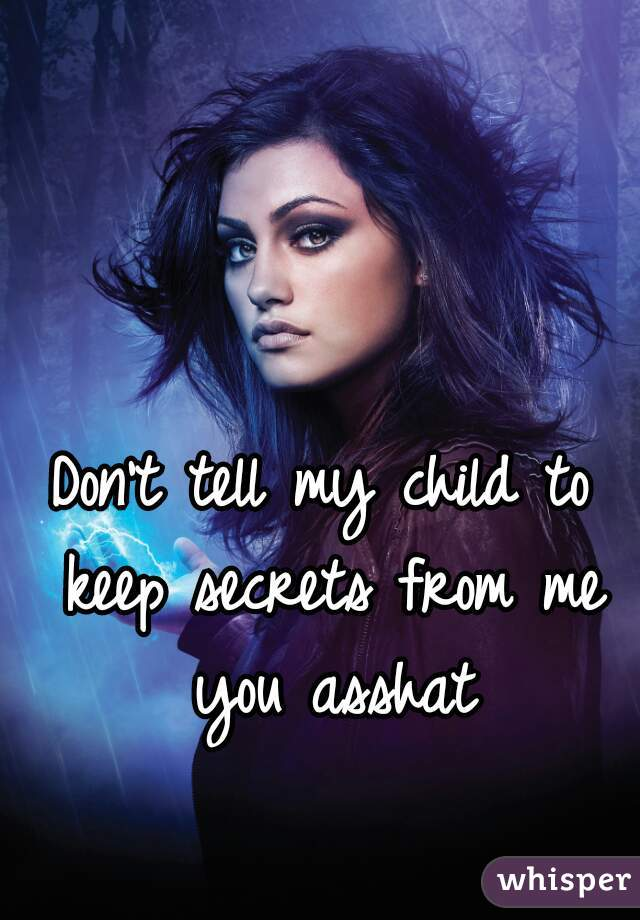 Don't tell my child to keep secrets from me you asshat