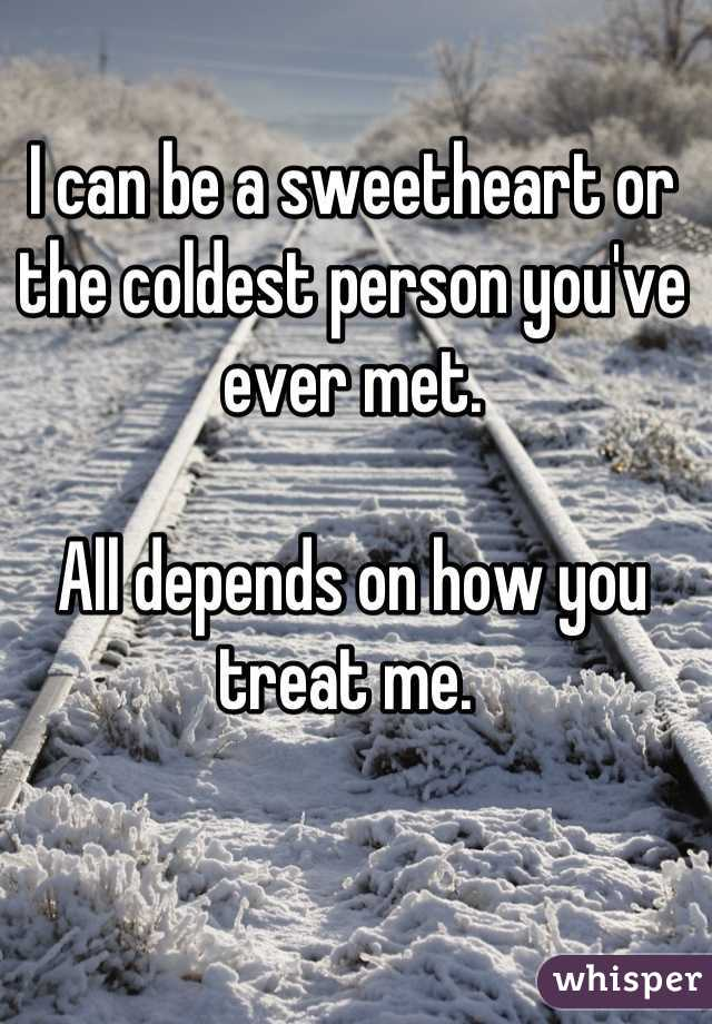 I can be a sweetheart or the coldest person you've ever met.   All depends on how you treat me.