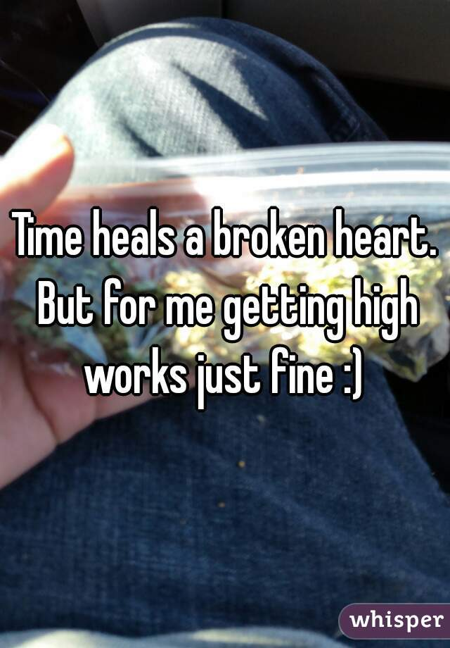 Time heals a broken heart. But for me getting high works just fine :)