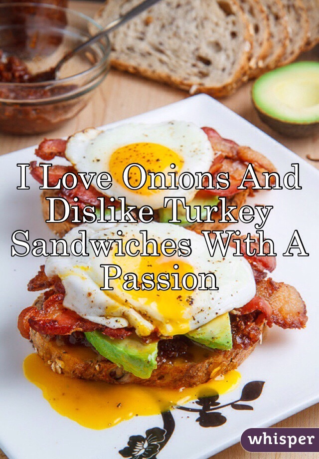 I Love Onions And Dislike Turkey Sandwiches With A Passion