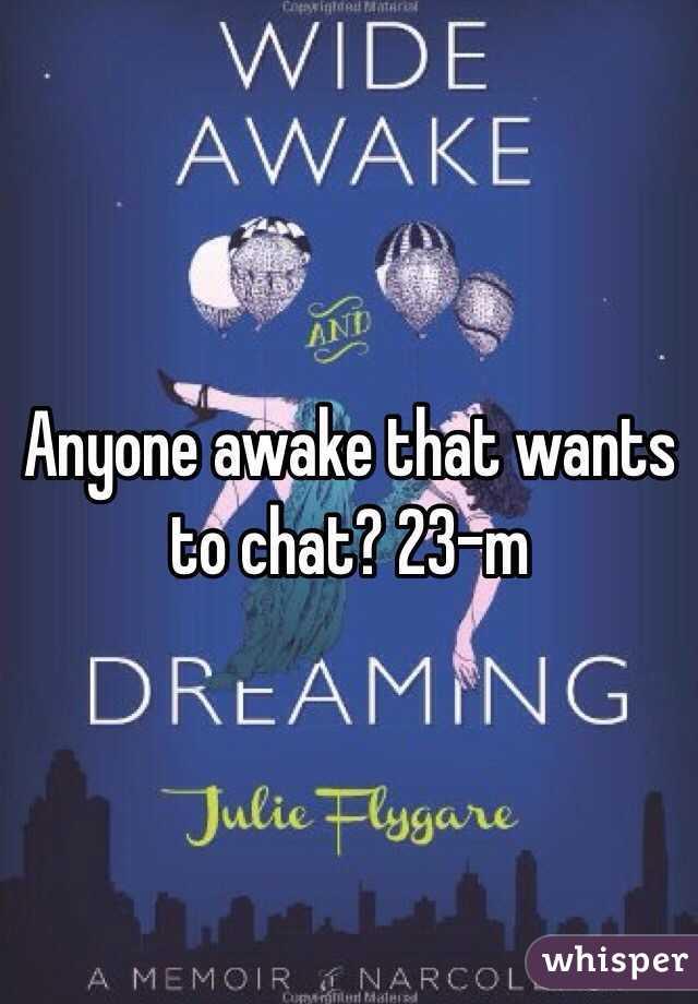 Anyone awake that wants to chat? 23-m