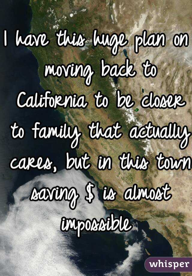 I have this huge plan on moving back to California to be closer to family that actually cares, but in this town saving $ is almost impossible