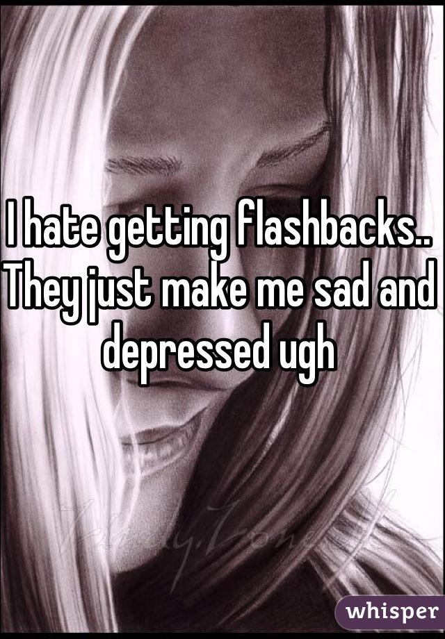 I hate getting flashbacks.. They just make me sad and depressed ugh
