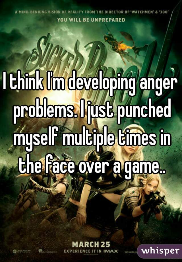 I think I'm developing anger problems. I just punched myself multiple times in the face over a game..