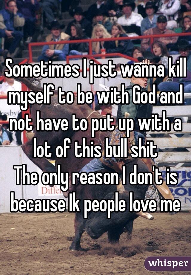 Sometimes I just wanna kill myself to be with God and not have to put up with a lot of this bull shit The only reason I don't is because Ik people love me