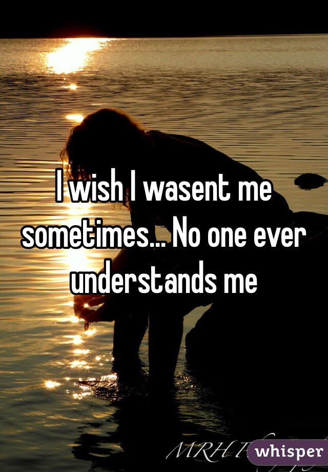 I wish I wasent me sometimes... No one ever understands me