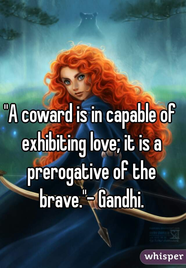 """""""A coward is in capable of exhibiting love; it is a prerogative of the brave.""""- Gandhi."""