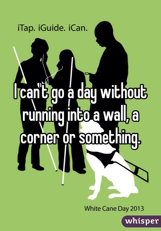I can't go a day without running into a wall, a corner or something.