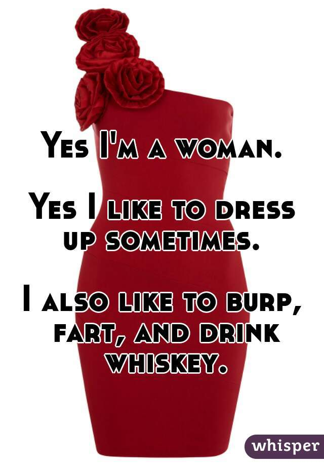 Yes I'm a woman.  Yes I like to dress up sometimes.  I also like to burp, fart, and drink whiskey.