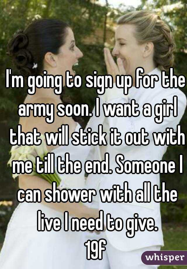 I'm going to sign up for the army soon. I want a girl that will stick it out with me till the end. Someone I can shower with all the live I need to give. 19f