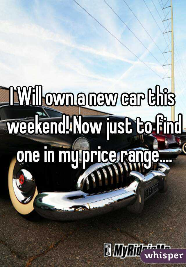 I Will own a new car this weekend! Now just to find one in my price range....
