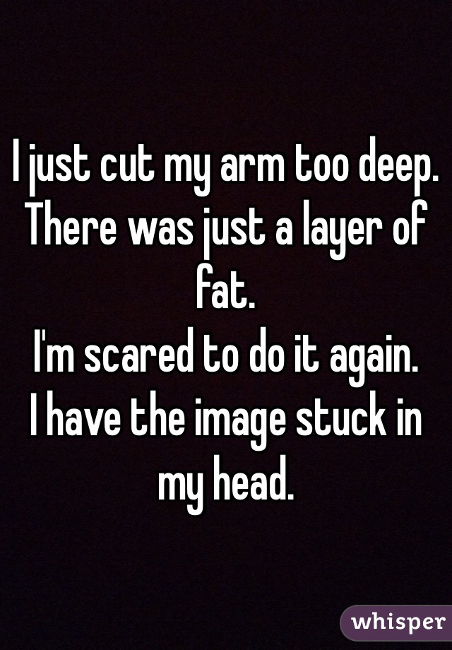 I just cut my arm too deep. There was just a layer of fat. I'm scared to do it again. I have the image stuck in my head.