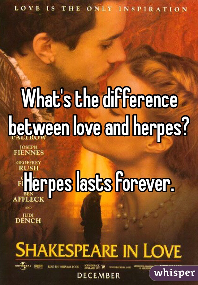 What's the difference between love and herpes?  Herpes lasts forever.