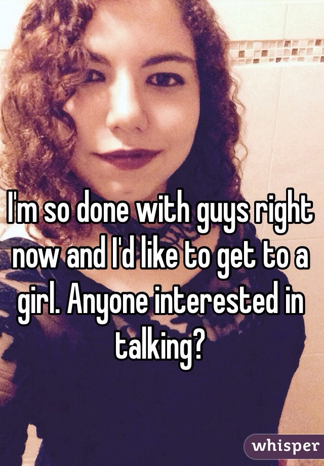 I'm so done with guys right now and I'd like to get to a girl. Anyone interested in talking?