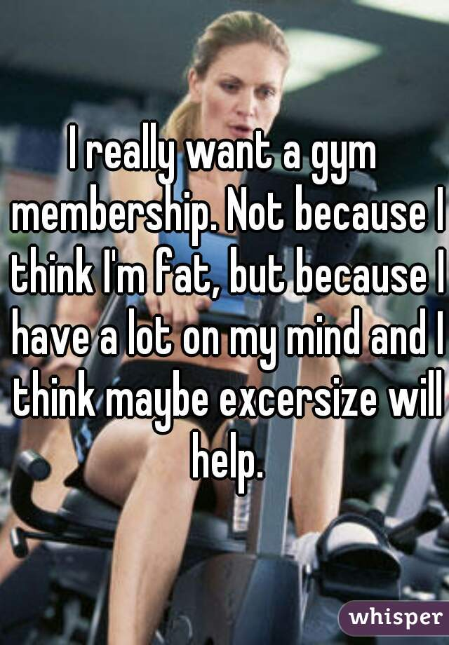 I really want a gym membership. Not because I think I'm fat, but because I have a lot on my mind and I think maybe excersize will help.