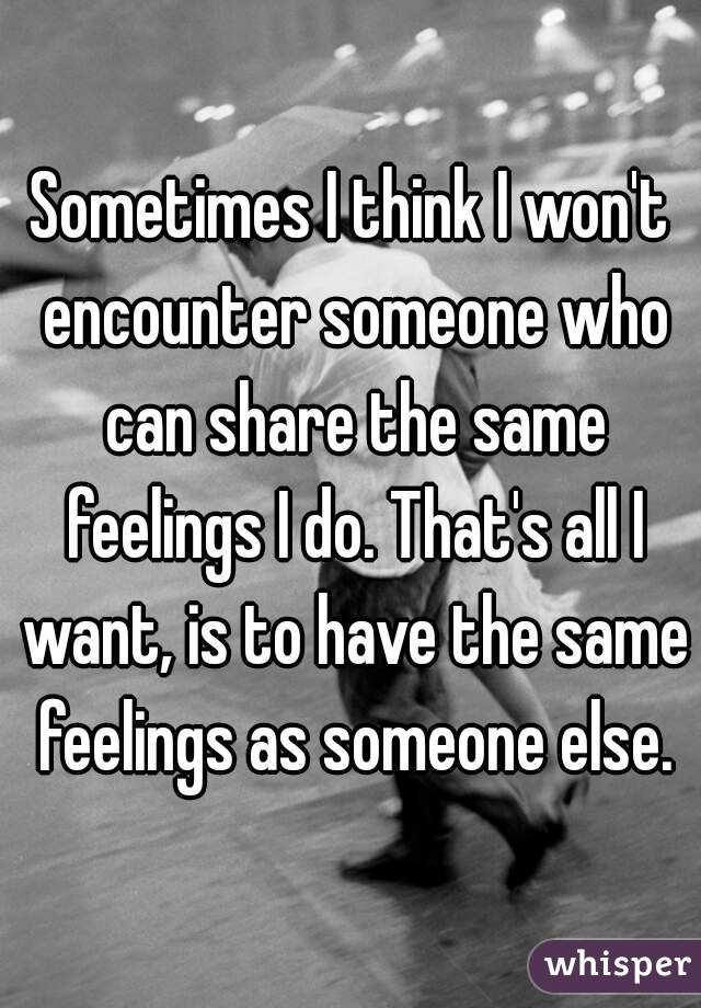 Sometimes I think I won't encounter someone who can share the same feelings I do. That's all I want, is to have the same feelings as someone else.
