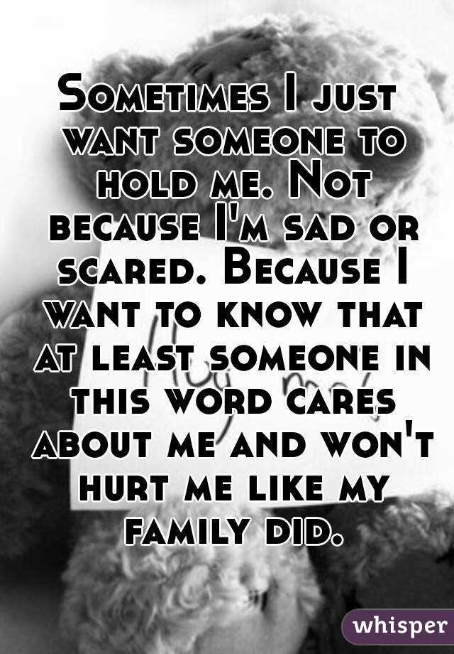 Sometimes I just want someone to hold me. Not because I'm sad or scared. Because I want to know that at least someone in this word cares about me and won't hurt me like my family did.