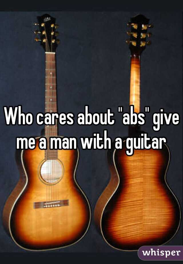 """Who cares about """"abs"""" give me a man with a guitar"""