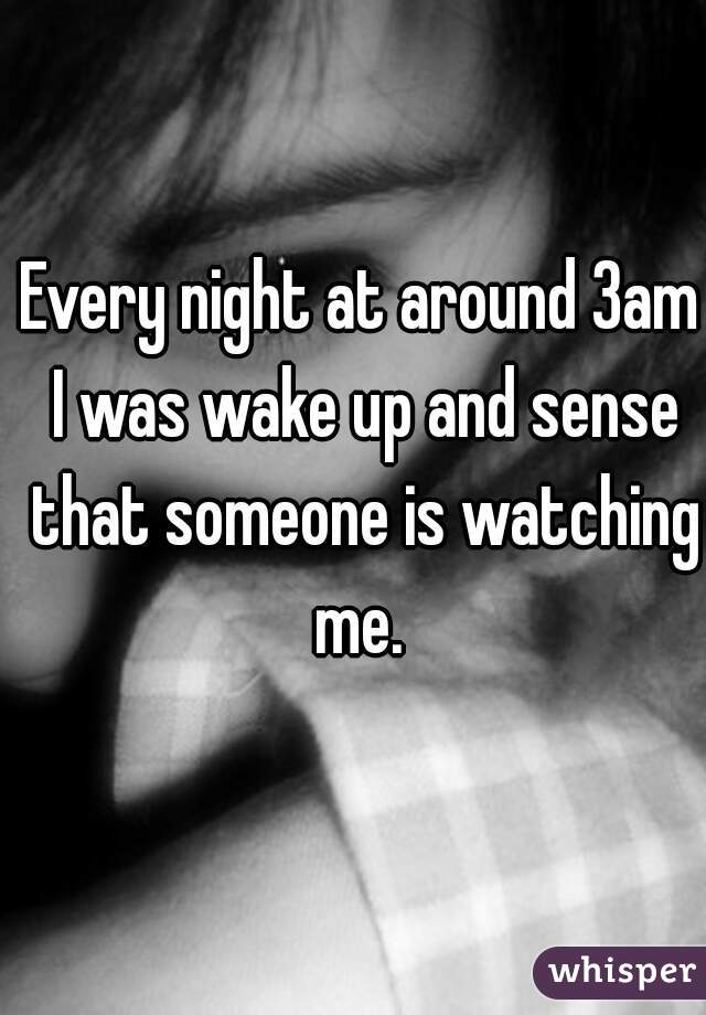 Every night at around 3am I was wake up and sense that someone is watching me.