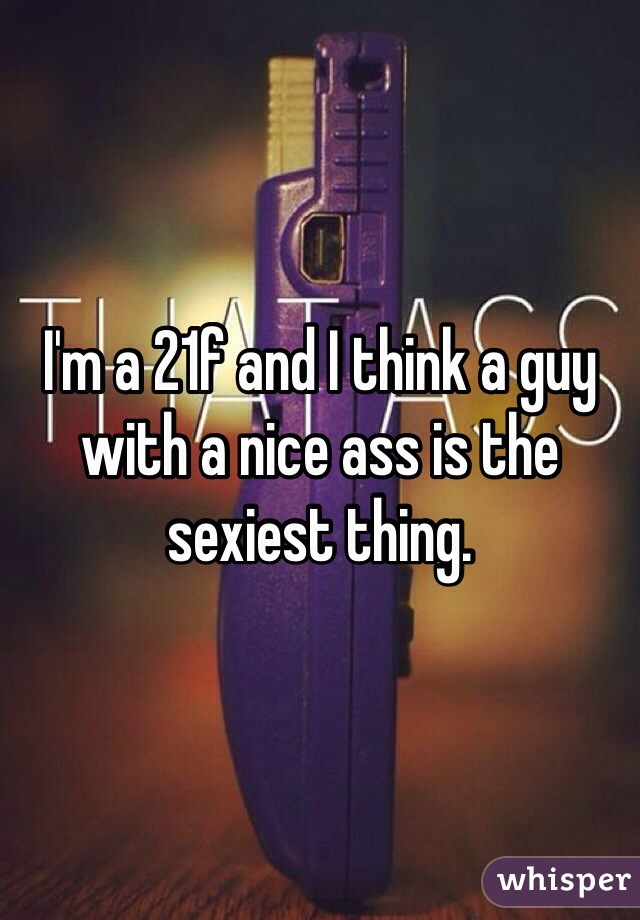 I'm a 21f and I think a guy with a nice ass is the sexiest thing.