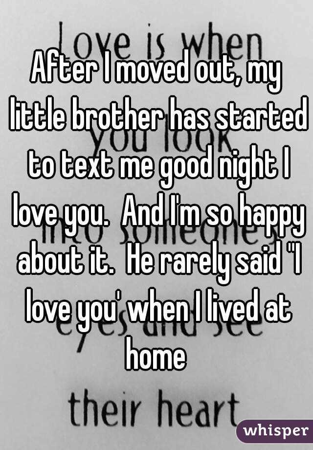 """After I moved out, my little brother has started to text me good night I love you.  And I'm so happy about it.  He rarely said """"I love you' when I lived at home"""