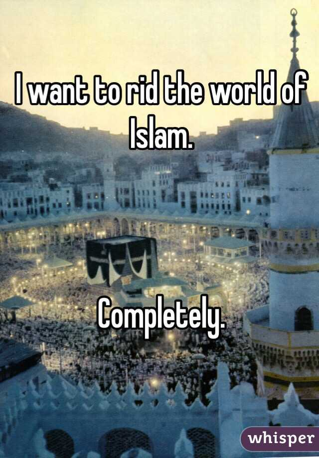 I want to rid the world of Islam.    Completely.