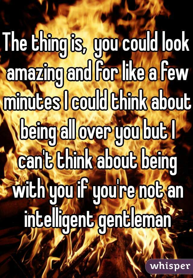 The thing is,  you could look amazing and for like a few minutes I could think about being all over you but I can't think about being with you if you're not an intelligent gentleman