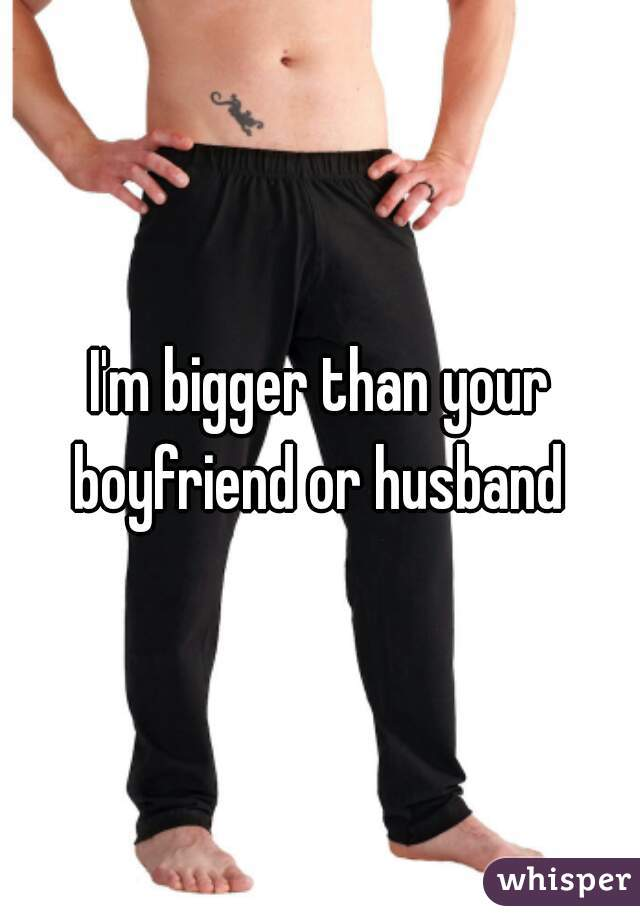 I'm bigger than your boyfriend or husband