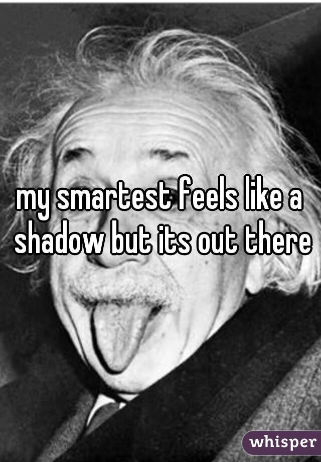 my smartest feels like a shadow but its out there