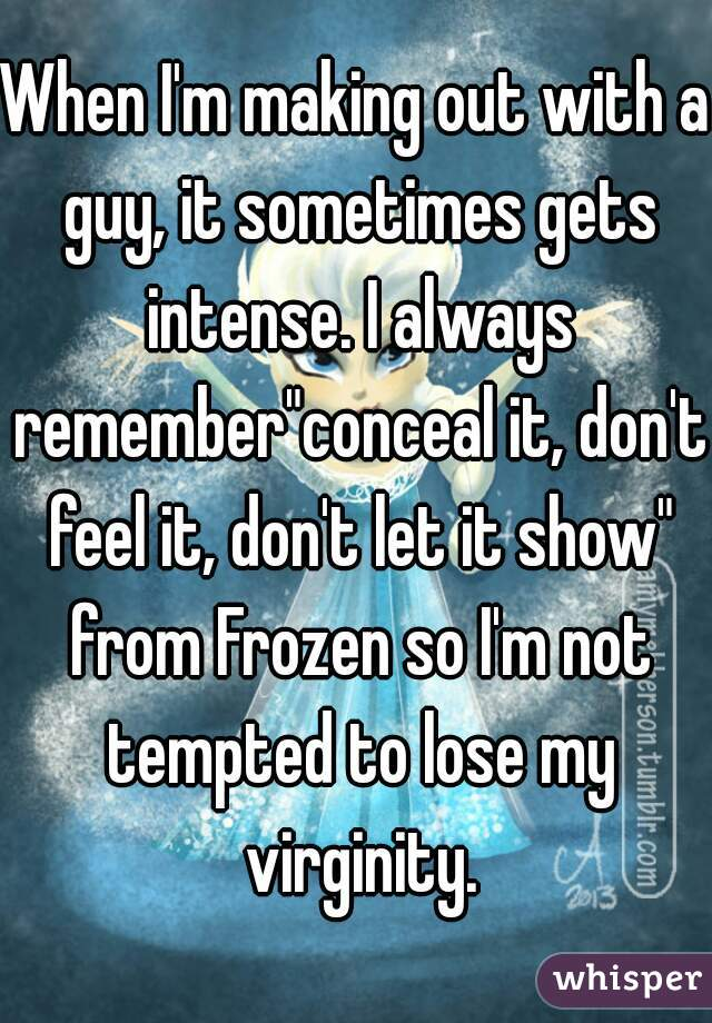 """When I'm making out with a guy, it sometimes gets intense. I always remember""""conceal it, don't feel it, don't let it show"""" from Frozen so I'm not tempted to lose my virginity."""