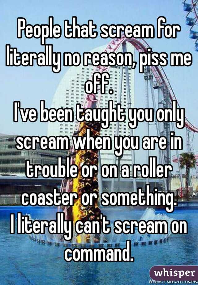 People that scream for literally no reason, piss me off. I've been taught you only scream when you are in trouble or on a roller coaster or something. I literally can't scream on command.