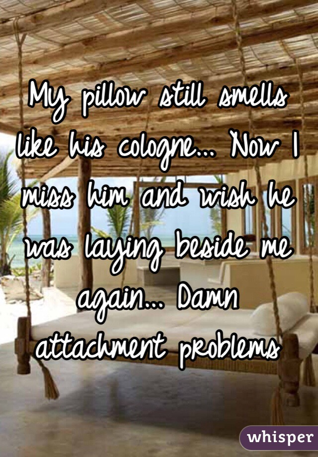 My pillow still smells like his cologne... Now I miss him and wish he was laying beside me again... Damn attachment problems
