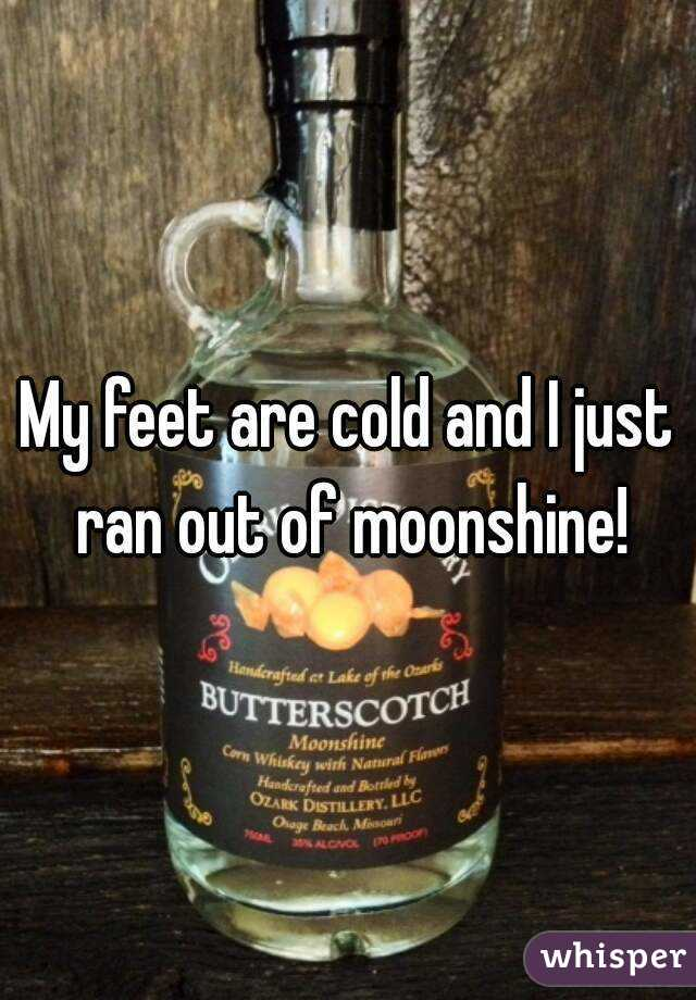 My feet are cold and I just ran out of moonshine!