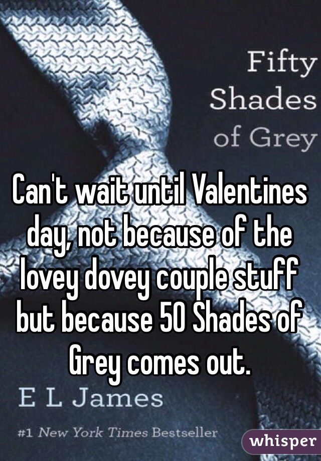 Can't wait until Valentines day, not because of the lovey dovey couple stuff but because 50 Shades of Grey comes out.