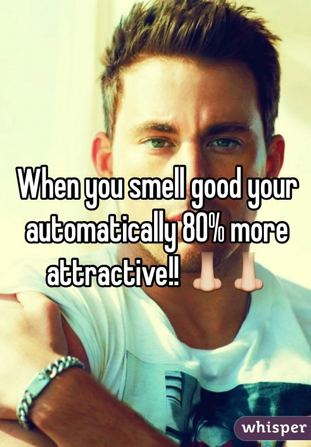 When you smell good your automatically 80% more attractive!! 👃👃