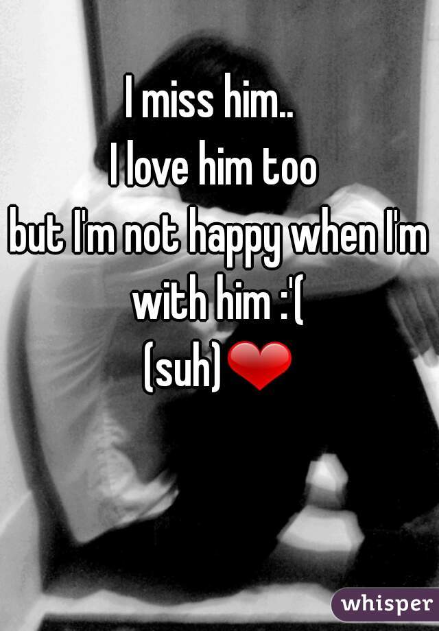 I miss him..   I love him too  but I'm not happy when I'm with him :'(  (suh)❤