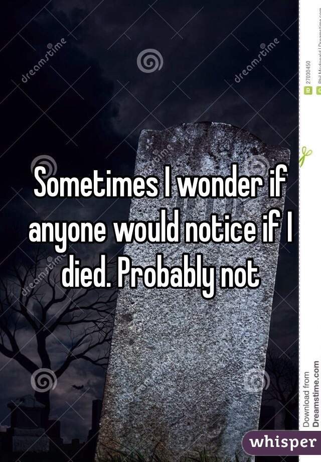 Sometimes I wonder if anyone would notice if I died. Probably not