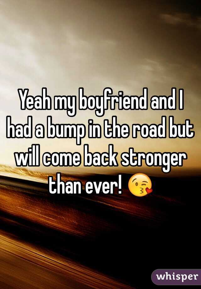 Yeah my boyfriend and I had a bump in the road but will come back stronger than ever! 😘