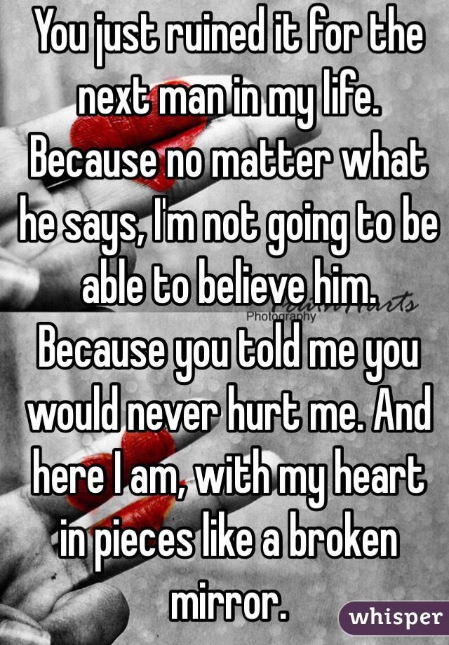 You just ruined it for the next man in my life. Because no matter what he says, I'm not going to be able to believe him. Because you told me you would never hurt me. And here I am, with my heart in pieces like a broken mirror.