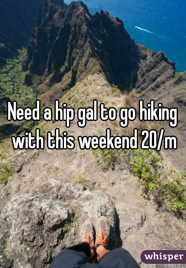 Need a hip gal to go hiking with this weekend 20/m
