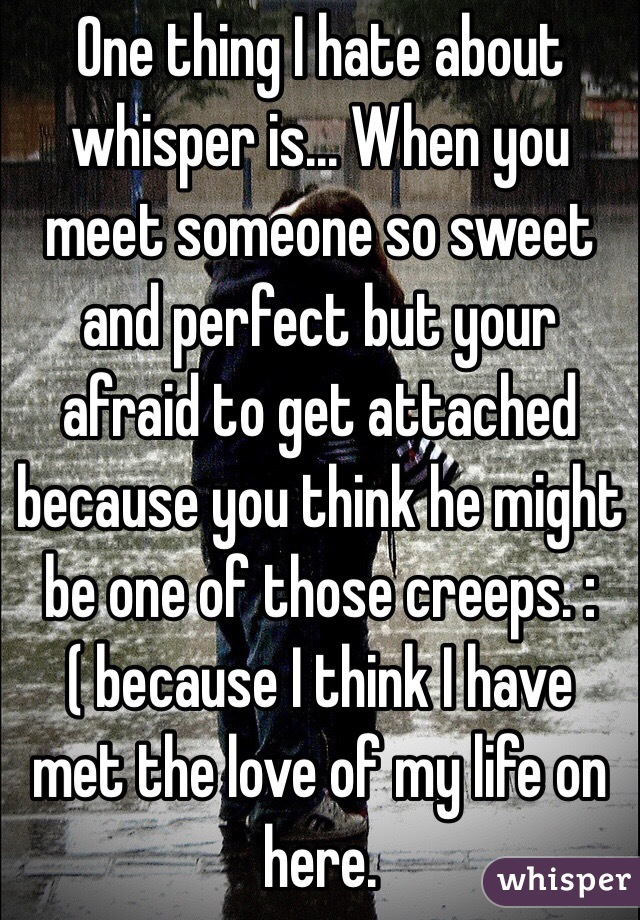 One thing I hate about whisper is... When you meet someone so sweet and perfect but your afraid to get attached because you think he might be one of those creeps. :( because I think I have met the love of my life on here.