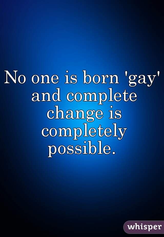 No one is born 'gay' and complete change is completely possible.